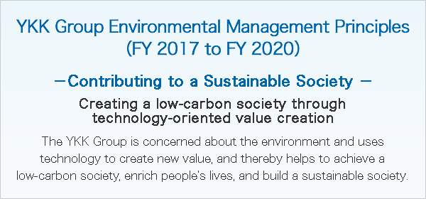 YKK Group Environmental Management Principles(FY 2017 to FY 2020) -Contributing to a Sustainable Society- Creating a low-carbon society through technology-oriented value creation The YKK Group is concerned about the environment and uses technology to create new value, and thereby helps to achieve a low-carbon society, enrich people's lives, and build a sustainable society.
