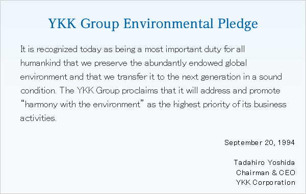 "YKK Group Environmental Pledge It is recognized today as being a most important duty for all humankind that we preserve the abundantly endowed global environment and that we transfer it to the next generation in a sound condition. The YKK Group proclaims that it will address and promote ""harmony with the environment"" as the highest priority of its business activities. September 20, 1994Tadahiro YoshidaChairman & CEOYKK Corporation"