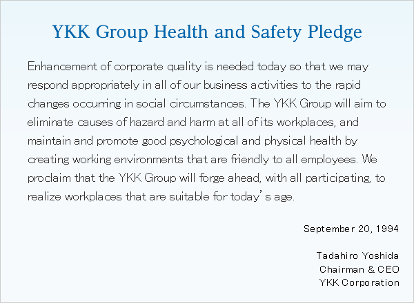 YKK Group Health and Safety PledgeEnhancement of corporate quality is needed today so that we may respond appropriately in all of our business activities to the rapid changes occurring in social circumstances. The YKK Group will aim to eliminate causes of hazard and harm at all of its workplaces, and maintain and promote good psychological and physical health by creating working environments that are friendly to all employees. We proclaim that the YKK Group will forge ahead, with all participating, to realize workplaces that are suitable for today's age. September 20, 1994 Tadahiro Yoshida Chairman & CEO YKK Corporation