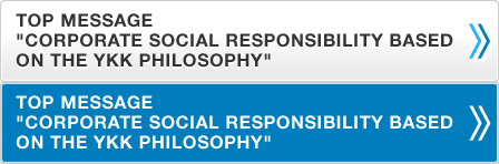 "CEO'S MESSAGE ""CORPORATE SOCIAL RESPONSIBILITY BASED ON THE YKK PHILOSOPHY"""