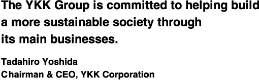 The YKK Group is committed to helping build a more sustainable society through its main businesses.Tadahiro Yoshida Chairman & CEO, YKK Corporation