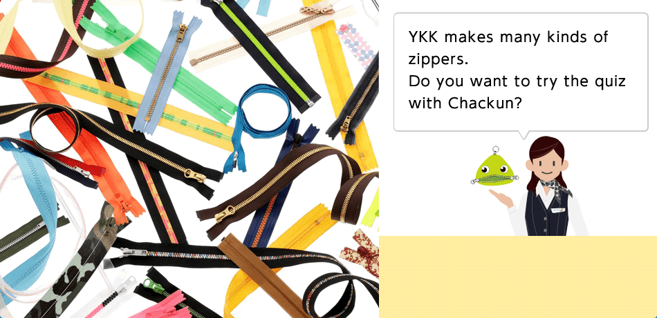 YKK makes many kinds of zippers. Do you want to try the quiz with Chackun?